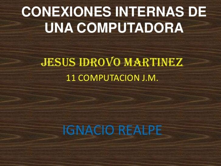 CONEXIONES INTERNAS DE  UNA COMPUTADORA  JESUS IDROVO MARTINEZ     11 COMPUTACION J.M.     IGNACIO REALPE