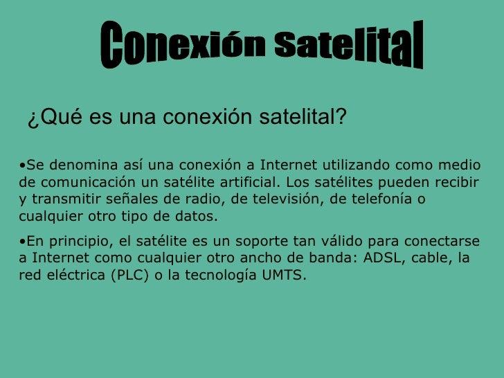 Conexión Satelital <ul><li>Se denomina así una conexión a Internet utilizando como medio de comunicación un satélite artif...