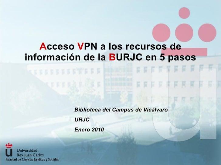 A cceso  V PN a los recursos de información de la  B URJC en 5 pasos Biblioteca del Campus de Vicálvaro URJC Enero 2010