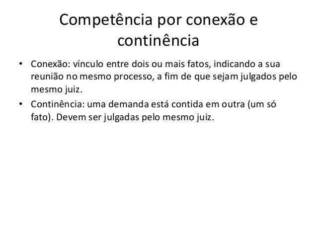 Competência por conexão e  continência  • Conexão: vínculo entre dois ou mais fatos, indicando a sua  reunião no mesmo pro...