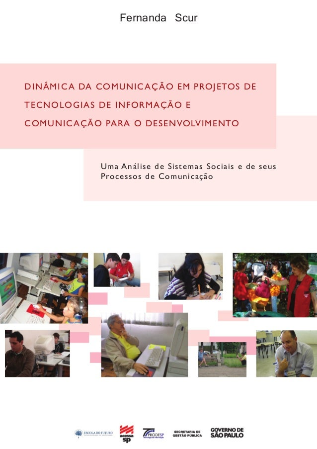 Fernanda Scur DINÂMICA DA COMUNICAÇÃO EM PROJETOS DE TECNOLOGIAS DE INFORMAÇÃO E COMUNICAÇÃO PARA O DESENVOLVIMENTO Uma An...