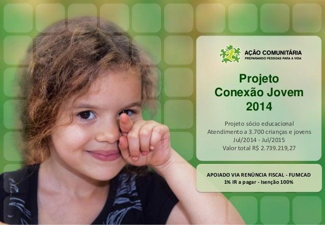 Projeto Conexão Jovem 2014 Projeto sócio educacional Atendimento a 3.700 crianças e jovens Jul/2014 - Jul/2015 Valor total...
