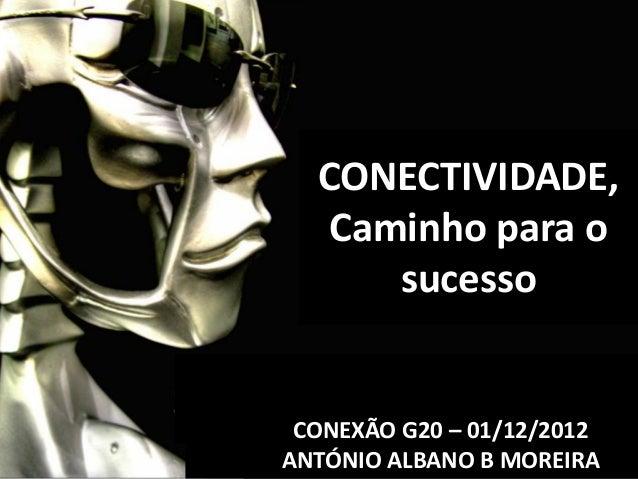 CONECTIVIDADE,   Caminho para o      sucesso CONEXÃO G20 – 01/12/2012ANTÓNIO ALBANO B MOREIRA