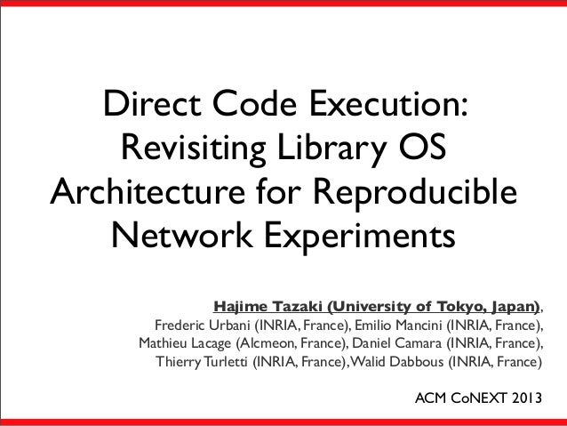 Direct Code Execution: Revisiting Library OS Architecture for Reproducible Network Experiments Hajime Tazaki (University o...
