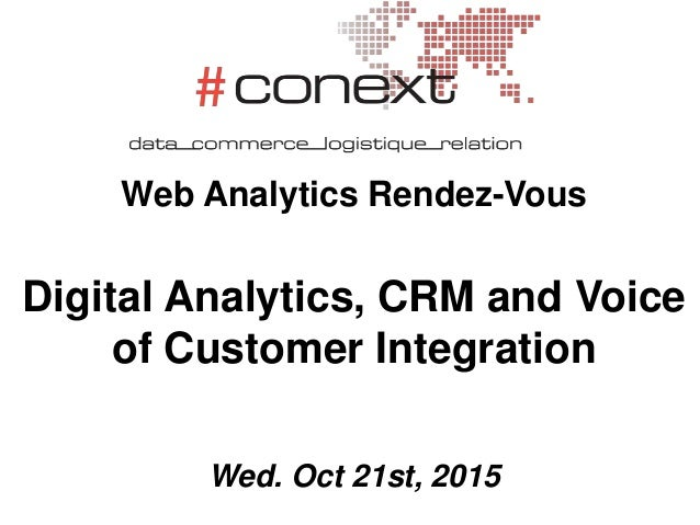 Web Analytics Rendez-Vous Digital Analytics, CRM and Voice of Customer Integration Wed. Oct 21st, 2015