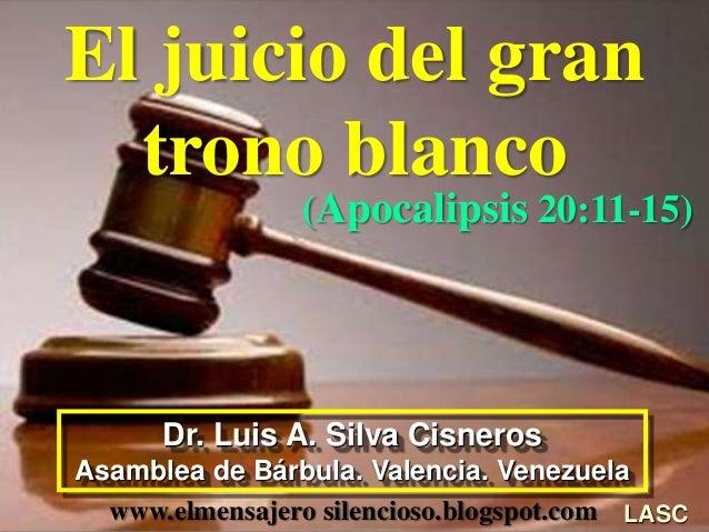 El juicio del gran trono blanco (Apocalipsis 20:11-15) LASC Dr. Luis A. Silva Cisneros Asamblea de Bárbula. Valencia. Vene...