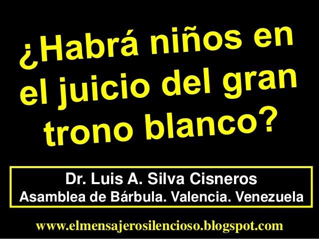 Dr. Luis A. Silva Cisneros Asamblea de Bárbula. Valencia. Venezuela www.elmensajerosilencioso.blogspot.com