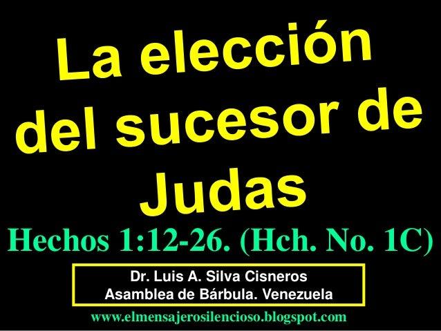 Dr. Luis A. Silva Cisneros Asamblea de Bárbula. Venezuela www.elmensajerosilencioso.blogspot.com Hechos 1:12-26. (Hch. No....