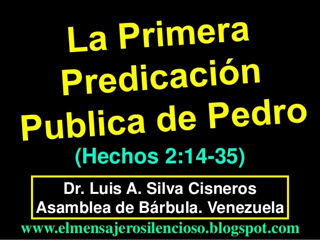 (Hechos 2:14-35) Dr. Luis A. Silva Cisneros Asamblea de Bárbula. Venezuela www.elmensajerosilencioso.blogspot.com