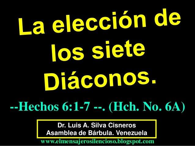 --Hechos 6:1-7 --. (Hch. No. 6A) Dr. Luis A. Silva Cisneros Asamblea de Bárbula. Venezuela www.elmensajerosilencioso.blogs...