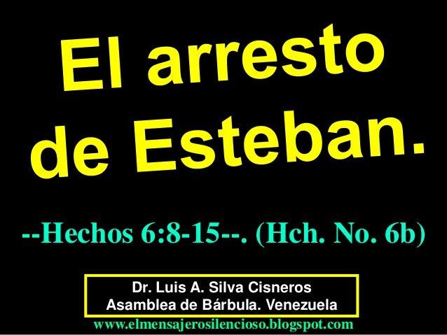 Dr. Luis A. Silva Cisneros Asamblea de Bárbula. Venezuela www.elmensajerosilencioso.blogspot.com --Hechos 6:8-15--. (Hch. ...