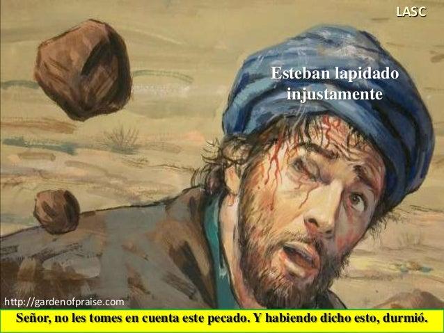 Señor, no les tomes en cuenta este pecado. Y habiendo dicho esto, durmió. http://gardenofpraise.com LASC Esteban lapidado ...