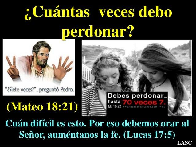 ¿Cuántas veces debo perdonar? (Mateo 18:21) Cuán difícil es esto. Por eso debemos orar al Señor, auméntanos la fe. (Lucas ...
