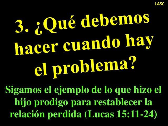 LASC Sigamos el ejemplo de lo que hizo el hijo prodigo para restablecer la relación perdida (Lucas 15:11-24)