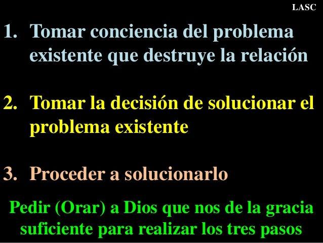 1. Tomar conciencia del problema existente que destruye la relación 2. Tomar la decisión de solucionar el problema existen...