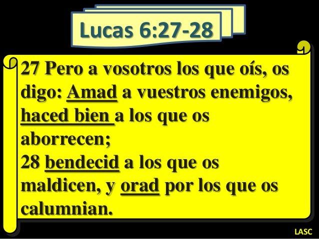 Lucas 6:27-28 27 Pero a vosotros los que oís, os digo: Amad a vuestros enemigos, haced bien a los que os aborrecen; 28 ben...