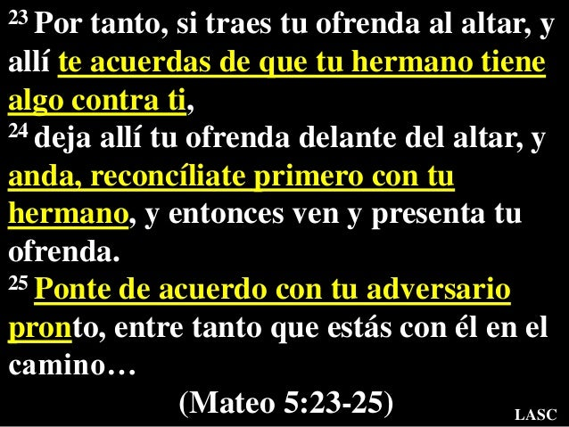 23 Por tanto, si traes tu ofrenda al altar, y allí te acuerdas de que tu hermano tiene algo contra ti, 24 deja allí tu ofr...
