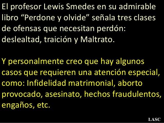 """El profesor Lewis Smedes en su admirable libro """"Perdone y olvide"""" señala tres clases de ofensas que necesitan perdón: desl..."""