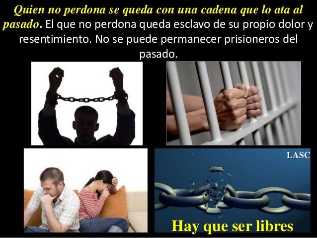 Quien no perdona se queda con una cadena que lo ata al pasado. El que no perdona queda esclavo de su propio dolor y resent...