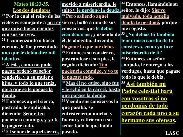 Mateo 18:23-35. Los dos deudores 23 Por lo cual el reino de los cielos es semejante a un rey que quiso hacer cuentas con s...