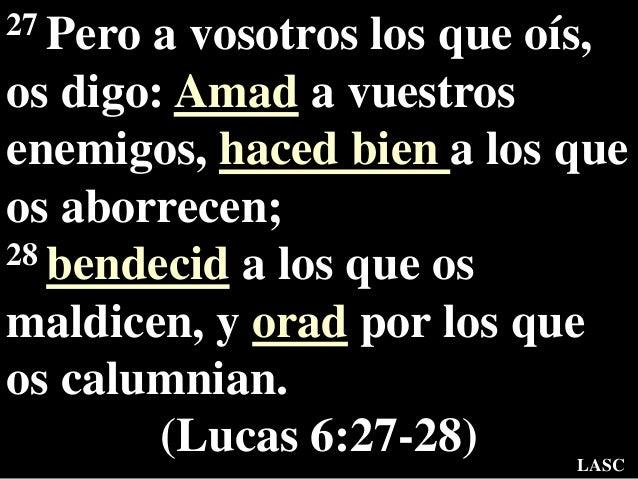 27 Pero a vosotros los que oís, os digo: Amad a vuestros enemigos, haced bien a los que os aborrecen; 28 bendecid a los qu...