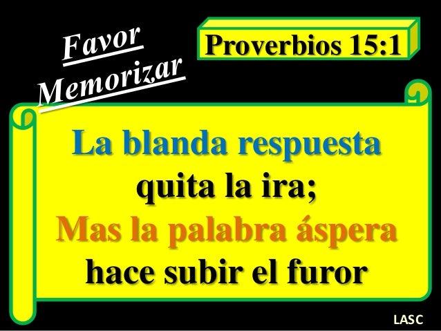 La blanda respuesta quita la ira; Mas la palabra áspera hace subir el furor Proverbios 15:1 LASC