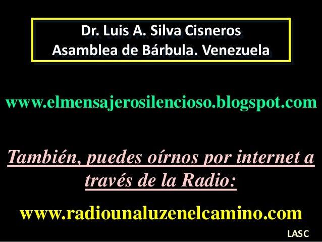 Dr. Luis A. Silva Cisneros Asamblea de Bárbula. Venezuela www.elmensajerosilencioso.blogspot.com www.radiounaluzenelcamino...
