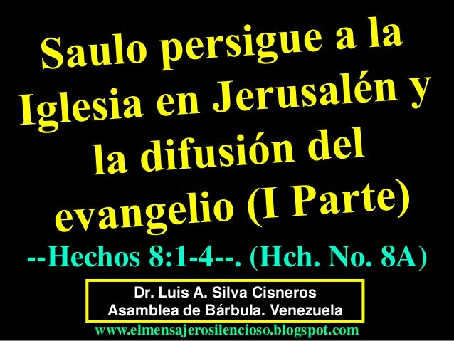 Dr. Luis A. Silva Cisneros Asamblea de Bárbula. Venezuela www.elmensajerosilencioso.blogspot.com --Hechos 8:1-4--. (Hch. N...