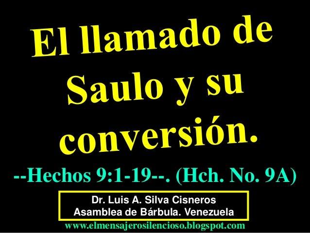 Dr. Luis A. Silva Cisneros Asamblea de Bárbula. Venezuela www.elmensajerosilencioso.blogspot.com --Hechos 9:1-19--. (Hch. ...