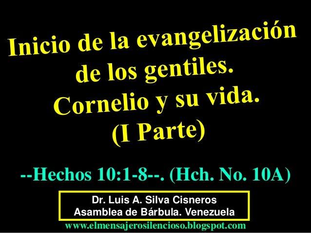 Dr. Luis A. Silva Cisneros Asamblea de Bárbula. Venezuela www.elmensajerosilencioso.blogspot.com --Hechos 10:1-8--. (Hch. ...
