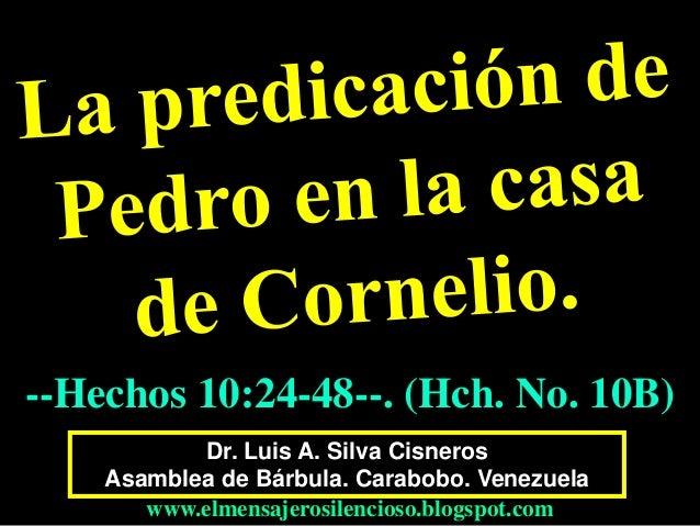 Dr. Luis A. Silva Cisneros Asamblea de Bárbula. Carabobo. Venezuela www.elmensajerosilencioso.blogspot.com --Hechos 10:24-...