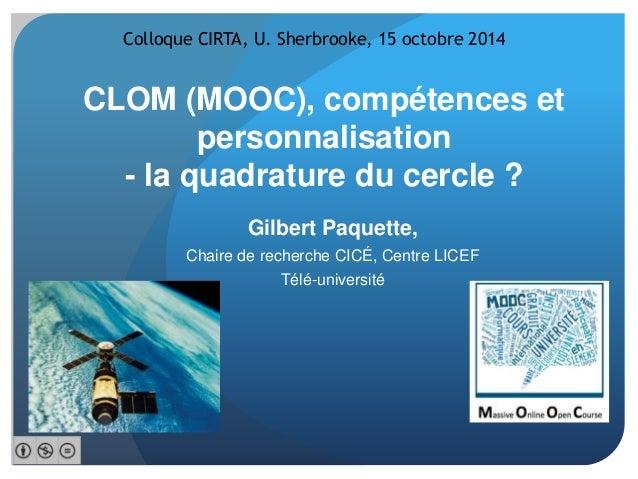 Colloque CIRTA, U. Sherbrooke, 15 octobre 2014  CLOM (MOOC), compétences et  personnalisation  - la quadrature du cercle ?...