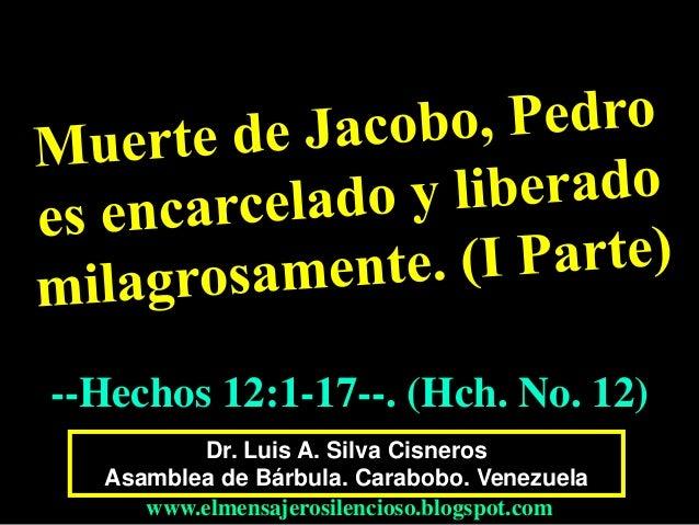 --Hechos 12:1-17--. (Hch. No. 12)  Dr. Luis A. Silva Cisneros  Asamblea de Bárbula. Carabobo. Venezuela  www.elmensajerosi...
