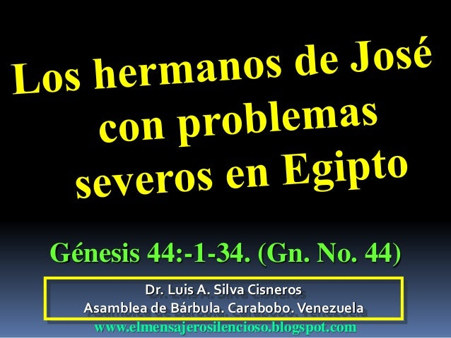 Dr. Luis A. Silva Cisneros Asamblea de Bárbula. Carabobo.Venezuela www.elmensajerosilencioso.blogspot.com Génesis 44:-1-34...