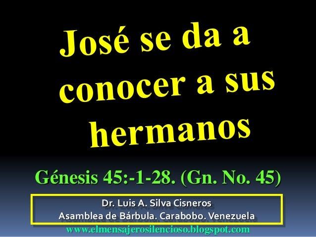 Dr. Luis A. Silva Cisneros Asamblea de Bárbula. Carabobo.Venezuela www.elmensajerosilencioso.blogspot.com Génesis 45:-1-28...