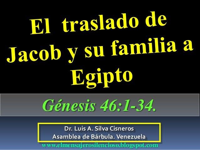 Dr. Luis A. Silva Cisneros Asamblea de Bárbula.Venezuela www.elmensajerosilencioso.blogspot.com Génesis 46:1-34.