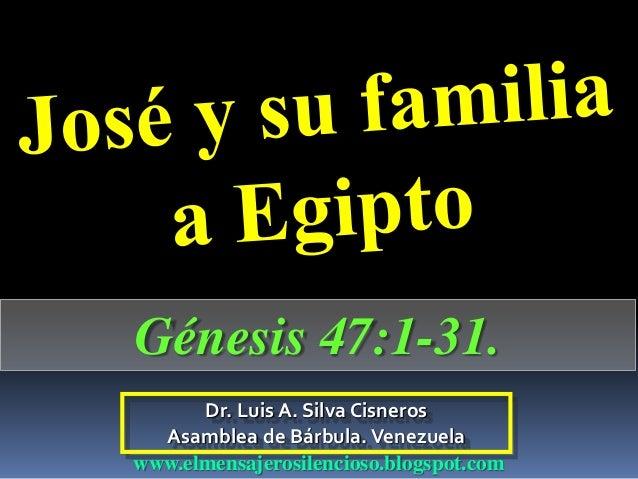 Dr. Luis A. Silva Cisneros Asamblea de Bárbula.Venezuela www.elmensajerosilencioso.blogspot.com Génesis 47:1-31.