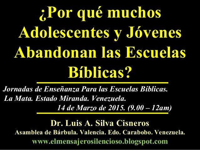 ¿Por qué muchos Adolescentes y Jóvenes Abandonan las Escuelas Bíblicas? Dr. Luis A. Silva CisnerosDr. Luis A. Silva Cisner...