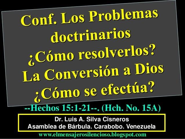 Dr. Luis A. Silva Cisneros Asamblea de Bárbula. Carabobo. Venezuela www.elmensajerosilencioso.blogspot.com --Hechos 15:1-2...