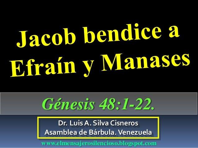 Dr. Luis A. Silva Cisneros Asamblea de Bárbula.Venezuela www.elmensajerosilencioso.blogspot.com Génesis 48:1-22.
