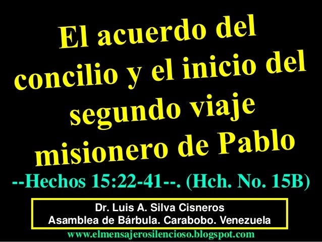 Dr. Luis A. Silva Cisneros Asamblea de Bárbula. Carabobo. Venezuela www.elmensajerosilencioso.blogspot.com --Hechos 15:22-...