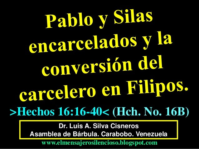 Dr. Luis A. Silva Cisneros Asamblea de Bárbula. Carabobo. Venezuela www.elmensajerosilencioso.blogspot.com >Hechos 16:16-4...