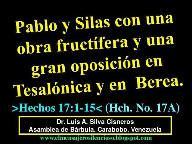 Dr. Luis A. Silva Cisneros Asamblea de Bárbula. Carabobo. Venezuela www.elmensajerosilencioso.blogspot.com >Hechos 17:1-15...