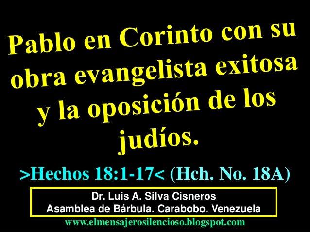 Dr. Luis A. Silva Cisneros Asamblea de Bárbula. Carabobo. Venezuela www.elmensajerosilencioso.blogspot.com >Hechos 18:1-17...