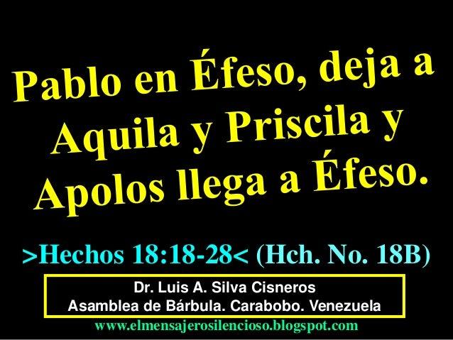 Dr. Luis A. Silva Cisneros Asamblea de Bárbula. Carabobo. Venezuela www.elmensajerosilencioso.blogspot.com >Hechos 18:18-2...
