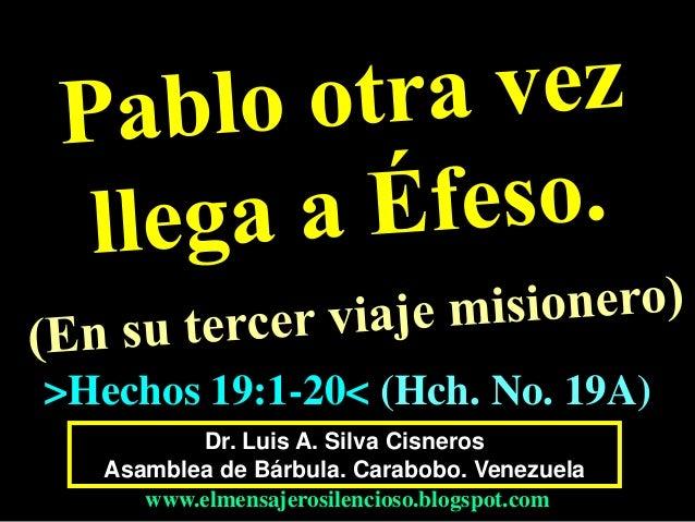 Dr. Luis A. Silva Cisneros Asamblea de Bárbula. Carabobo. Venezuela www.elmensajerosilencioso.blogspot.com >Hechos 19:1-20...
