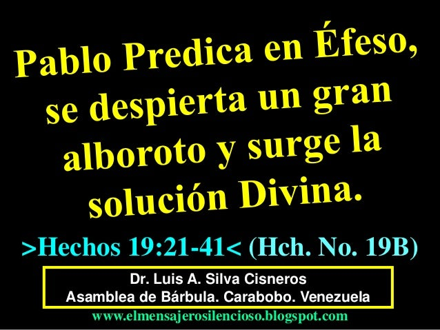 Dr. Luis A. Silva Cisneros Asamblea de Bárbula. Carabobo. Venezuela www.elmensajerosilencioso.blogspot.com >Hechos 19:21-4...