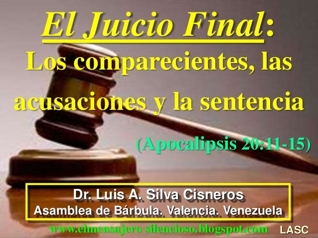 El Juicio Final: Los comparecientes, las acusaciones y la sentencia (Apocalipsis 20:11-15) LASC Dr. Luis A. Silva Cisneros...
