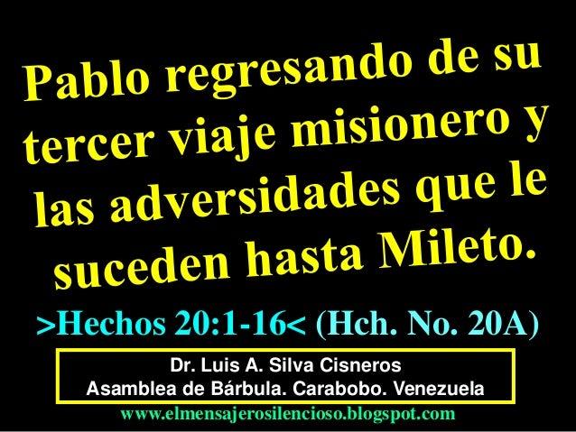 Dr. Luis A. Silva Cisneros Asamblea de Bárbula. Carabobo. Venezuela www.elmensajerosilencioso.blogspot.com >Hechos 20:1-16...