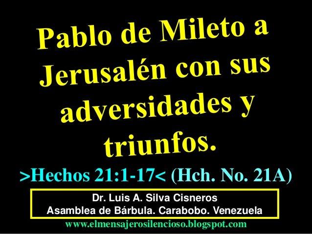Dr. Luis A. Silva Cisneros Asamblea de Bárbula. Carabobo. Venezuela www.elmensajerosilencioso.blogspot.com >Hechos 21:1-17...